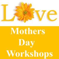Mother's Day Workshops